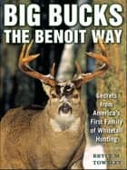 Big Bucks the Benoit Way - Secrets from America's First Family of Whitetail Hunting ebook by Bryce M. Towsley