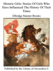 Historic Girls: Stories of Girls Who Have influenced The History of Their Times ebook by Elbridge Streeter Brooks