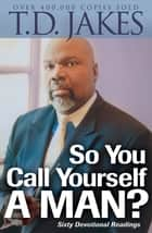 So You Call Yourself a Man? ebook by T. D. Jakes