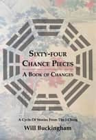 Sixty-Four Chance Pieces - A Book of Changes ebook by Will Buckingham
