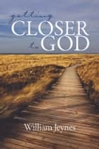 Getting Closer to God ebook by William Jeynes