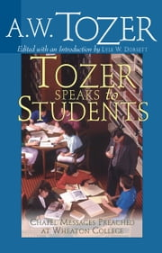 Tozer Speaks to Students - Chapel Messages Preached at Wheaton College ebook by A. W. Tozer,Lyle W. Dorsett