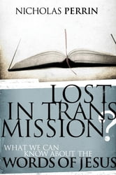 Lost In Transmission? - What We Can Know About the Words of Jesus ebook by Nicholas Perrin