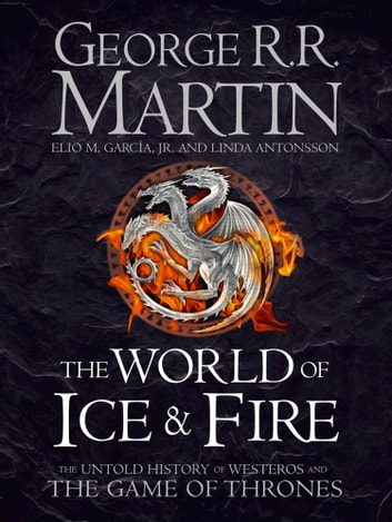 The World of Ice and Fire: The Untold History of Westeros and the Game of Thrones ebook by George R.R. Martin,Elio M. Garcia Jr.,Linda Antonsson