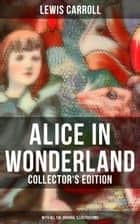 Alice in Wonderland (Collector's Edition) - With All the Original Illustrations - Alice's Adventures Under Ground and Alice's Adventures in Wonderland (With Carroll's own original illustrations and Sir John Tenniel's original illustrations) ebook by Lewis Carroll