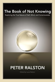 The Book of Not Knowing - Exploring the True Nature of Self, Mind, and Consciousness ebook by Peter Ralston