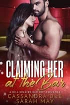 Claiming Her At The Bar - A Billionaire Bad Boy Romance ebook by Cassandra Dee