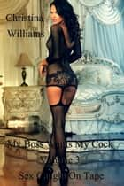 My Boss Wants My Cock Volume 3 Sex Caught On Tape ebook by Christina Williams