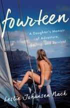 Fourteen - A Daughter's Memoir of Adventure, Sailing, and Survival ebook by Leslie Johansen Nack