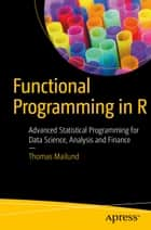 Functional Programming in R - Advanced Statistical Programming for Data Science, Analysis and Finance ebook by Thomas Mailund
