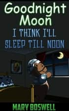 Goodnight Moon - I Think I'll Sleep Till Noon ebook by Mary Boswell