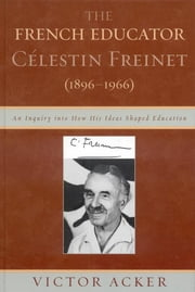 The French Educator Celestin Freinet (1896-1966) - An Inquiry into How His Ideas Shaped Education ebook by Victor Acker