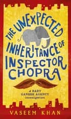 The Unexpected Inheritance of Inspector Chopra - Baby Ganesh Agency Book 1 ebook by Vaseem Khan