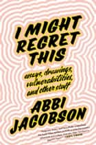 I Might Regret This - Essays, Drawings, Vulnerabilities, and Other Stuff ebook by Abbi Jacobson