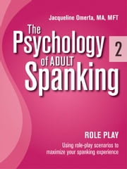 The Psychology of Adult Spanking, Vol. 2, Role Play - Using Role Play Scenarios To Maximize Your Spanking Experience ebook by Jacqueline Omerta, MA, MFT