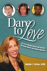 Dare To Love - The Art of Merging Science and Love Into Parenting Children with Difficult Behaviors ebook by Heather T. Forbes