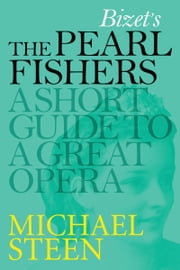 Bizet's The Pearl Fishers - Les Pêcheurs de Perles: A Short Guide To A Great Opera ebook by Michael Steen