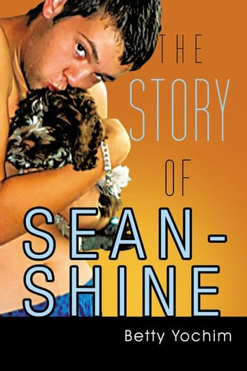 THE STORY OF SEAN-SHINE - A Mother's Journey From Joy To Sadness ebook by Betty Yochim
