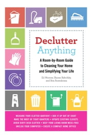Declutter Anything - A Room-by-Room Guide to Cleaning Your Home and Simplifying Your Life ebook by Ed Morrow,Sheree Bykofsky,Rita Rosenkranz