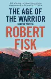 The Age of the Warrior: Selected Writings ebook by Robert Fisk