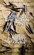Joseph Sheridan Le Fanu - The Purcell Papers ebook by Joseph Sheridan Le Fanu