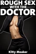 Rough Sex With The Doctor ebook by Kitty Meaker