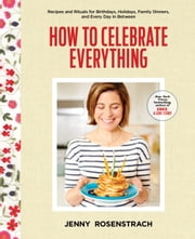 How to Celebrate Everything - Recipes and Rituals for Birthdays, Holidays, Family Dinners, and Every Day In Between ebook by Jenny Rosenstrach