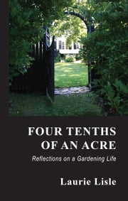 Four Tenths of an Acre - Reflections on a Gardening Life ebook by Laurie Lisle