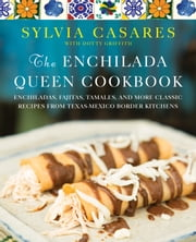 The Enchilada Queen Cookbook - Enchiladas, Fajitas, Tamales, and More Classic Recipes from Texas-Mexico Border Kitchens ebook by Sylvia Casares,Oscar Casares