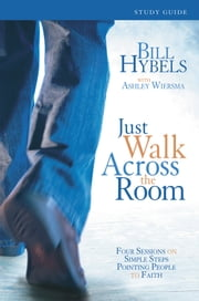Just Walk Across the Room Participant's Guide - Four Sessions on Simple Steps Pointing People to Faith ebook by Bill Hybels,Ashley Wiersma