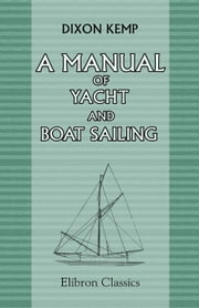 A Manual of Yacht and Boat Sailing. ebook by Dixon Kemp