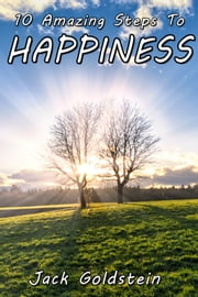 10 Amazing Steps To Happiness ebook by Jack Goldstein