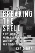 Breaking the Spell - A History of Anarchist Filmmakers, Videotape Guerrillas, and Digital Ninjas ebook by Chris Robé