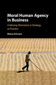 Moral Human Agency in Business - A Missing Dimension in Strategy as Practice ebook by Mona Margareta Ericson