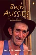 Bush Aussies - True Stories of Australian Country Characters ebook by Allan M. Nixon