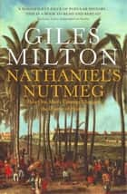 Nathaniel's Nutmeg - How One Man's Courage Changed the Course of History ebook by Giles Milton