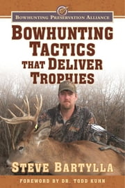 Bowhunting Tactics That Deliver Trophies - A Guide to Finding and Taking Monster Whitetail Bucks ebook by Steve Bartylla, Todd Kuhn