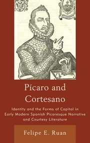 Pícaro and Cortesano - Identity and the Forms of Capital in Early Modern Spanish Picaresque Narrative and Courtesy Literature ebook by Felipe E. Ruan