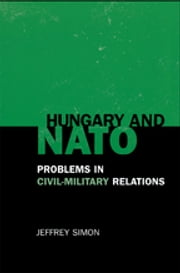 Hungary and NATO - Problems in Civil-Military Relations ebook by Jeffrey Simon