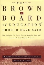 What Brown v. Board of Education Should Have Said - The Nation's Top Legal Experts Rewrite America's Landmark Civil Rights Decision ebook by Jack Balkin
