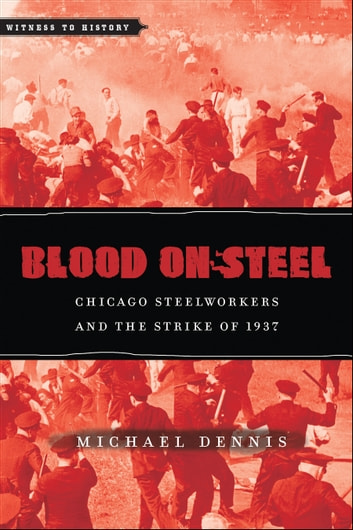 Blood on Steel - Chicago Steelworkers and the Strike of 1937 ebook by Michael Dennis