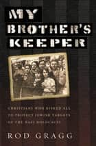 My Brother's Keeper - Christians Who Risked All to Protect Jewish Targets of the Nazi Holocaust ebook by Rod Gragg