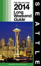 SEATTLE - The Delaplaine 2014 Long Weekend Guide ebook by Andrew Delaplaine