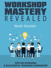 Workshop Mastery Revealed - Tips on Running a Successful Training Workshop ebook by Noah Daniels
