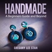 Handmade: A Beginners Guide and Beyond audiobook by Gregory Lee Stan