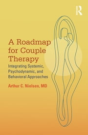 A Roadmap for Couple Therapy - Integrating Systemic, Psychodynamic, and Behavioral Approaches ebook by Arthur C. Nielsen