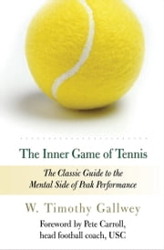 The Inner Game of Tennis - The Classic Guide to the Mental Side of Peak Performance ebook by W. Timothy Gallwey,Pete Carroll,Zach Kleinman