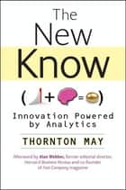 The New Know - Innovation Powered by Analytics ebook by Thornton May