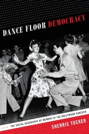 Dance Floor Democracy - The Social Geography of Memory at the Hollywood Canteen ebook by Sherrie Tucker