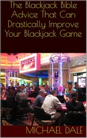 The Blackjack Bible: Advice That Can Drastically Improve Your Blackjack Game ebook by Michael Dale